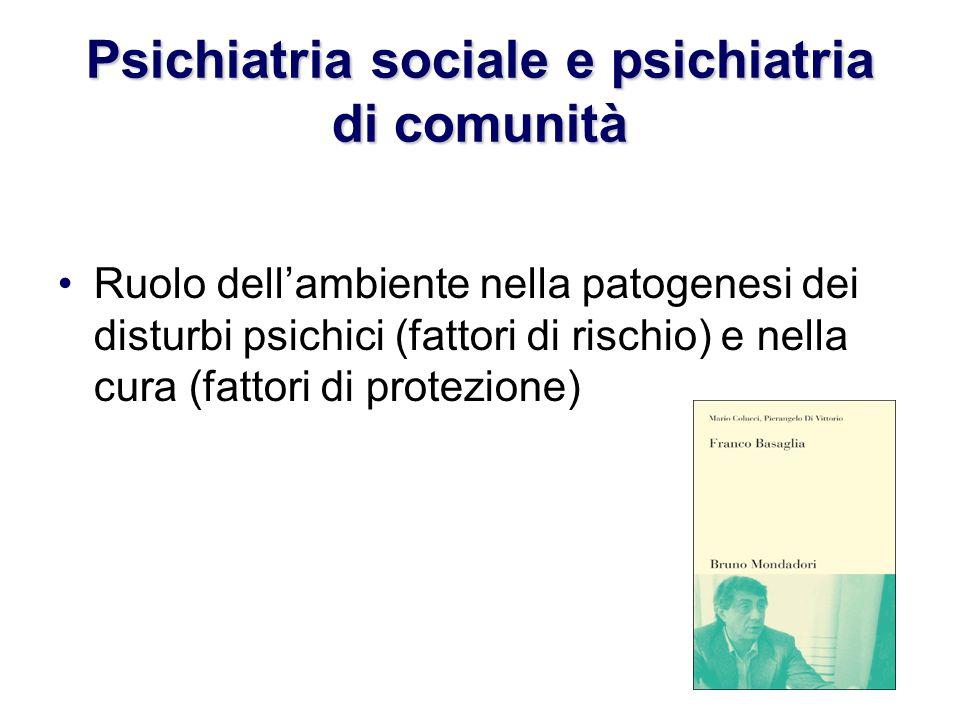 Psichiatria sociale e psichiatria di comunità Ruolo dellambiente nella patogenesi dei disturbi psichici (fattori di rischio) e nella cura (fattori di