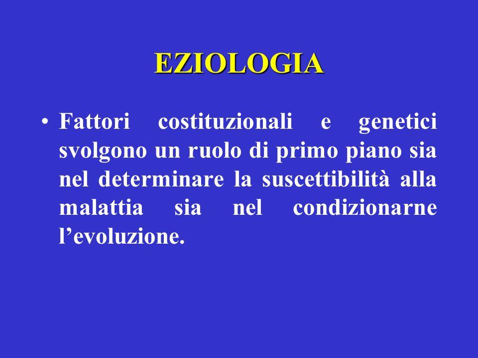 EZIOLOGIA Fattori costituzionali e genetici svolgono un ruolo di primo piano sia nel determinare la suscettibilità alla malattia sia nel condizionarne