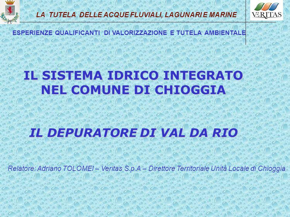 IL SISTEMA IDRICO INTEGRATO NEL COMUNE DI CHIOGGIA IL DEPURATORE DI VAL DA RIO Relatore: Adriano TOLOMEI – Veritas S.p.A – Direttore Territoriale Unit