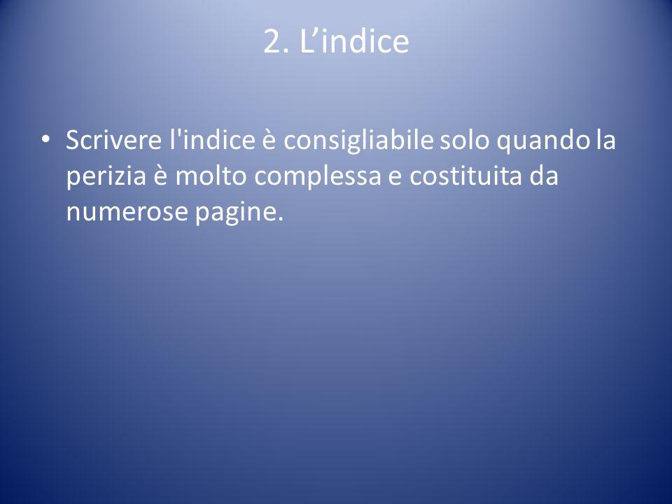 2. Lindice Scrivere l'indice è consigliabile solo quando la perizia è molto complessa e costituita da numerose pagine.