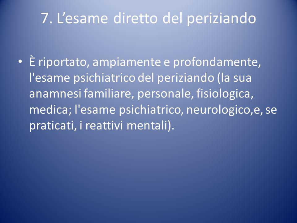7. Lesame diretto del periziando È riportato, ampiamente e profondamente, l'esame psichiatrico del periziando (la sua anamnesi familiare, personale, f