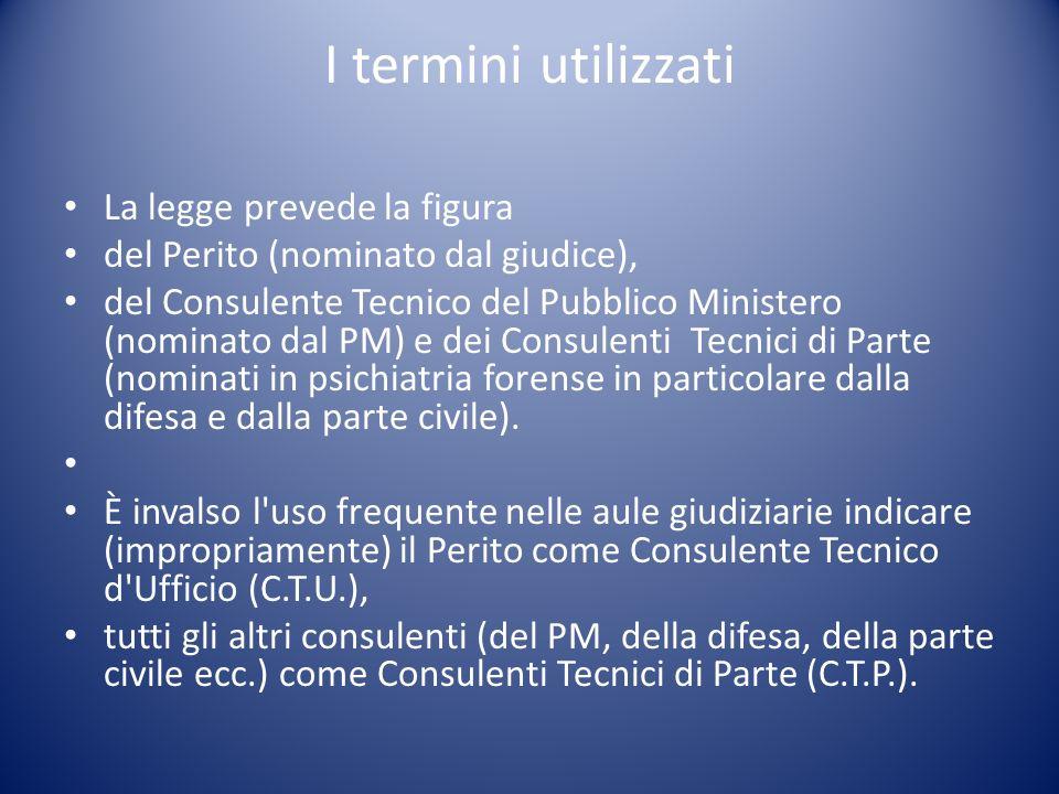 I termini utilizzati La legge prevede la figura del Perito (nominato dal giudice), del Consulente Tecnico del Pubblico Ministero (nominato dal PM) e d