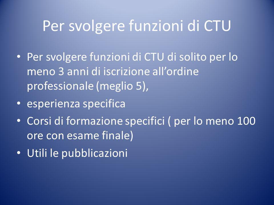 Per svolgere funzioni di CTU Per svolgere funzioni di CTU di solito per lo meno 3 anni di iscrizione allordine professionale (meglio 5), esperienza sp