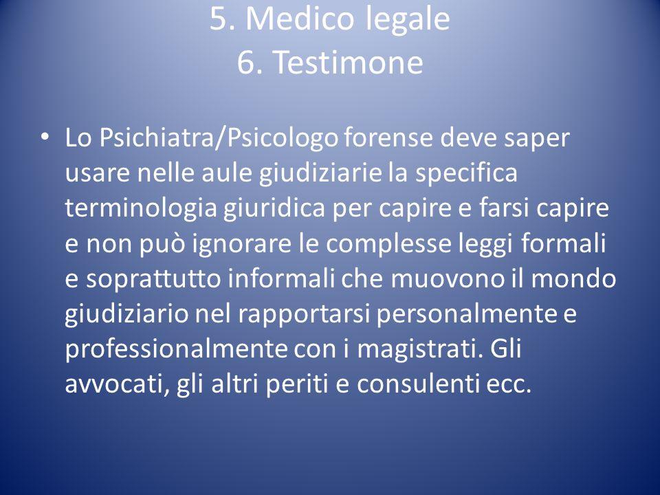 5. Medico legale 6. Testimone Lo Psichiatra/Psicologo forense deve saper usare nelle aule giudiziarie la specifica terminologia giuridica per capire e