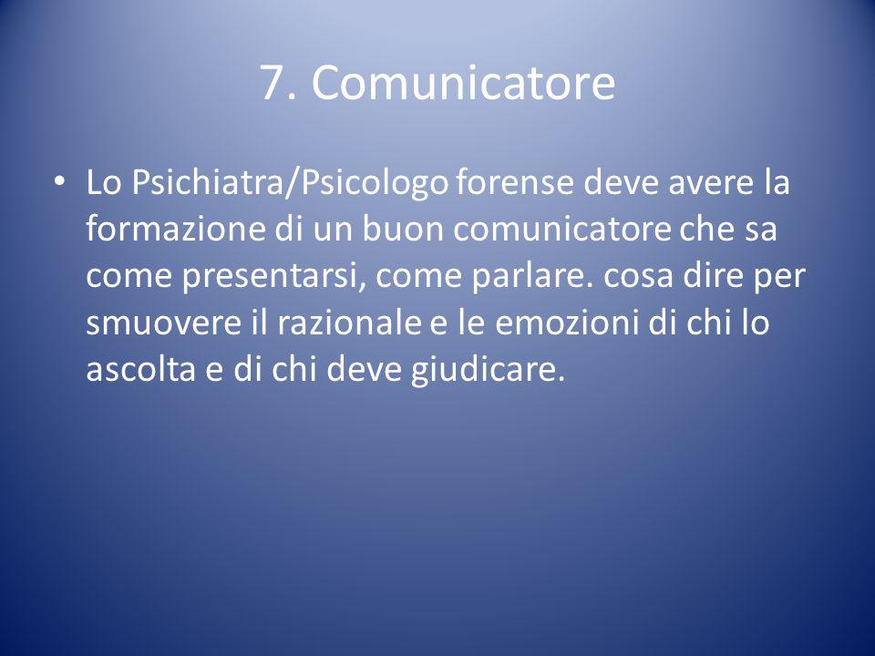 7. Comunicatore Lo Psichiatra/Psicologo forense deve avere la formazione di un buon comunicatore che sa come presentarsi, come parlare. cosa dire per
