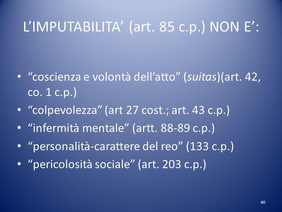 40 LIMPUTABILITA (art.85 c.p.) NON E: coscienza e volontà dellatto (suitas)(art.