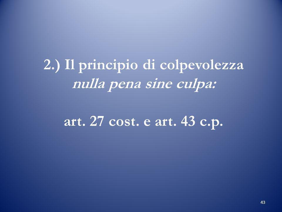 43 2.) Il principio di colpevolezza nulla pena sine culpa: art. 27 cost. e art. 43 c.p.