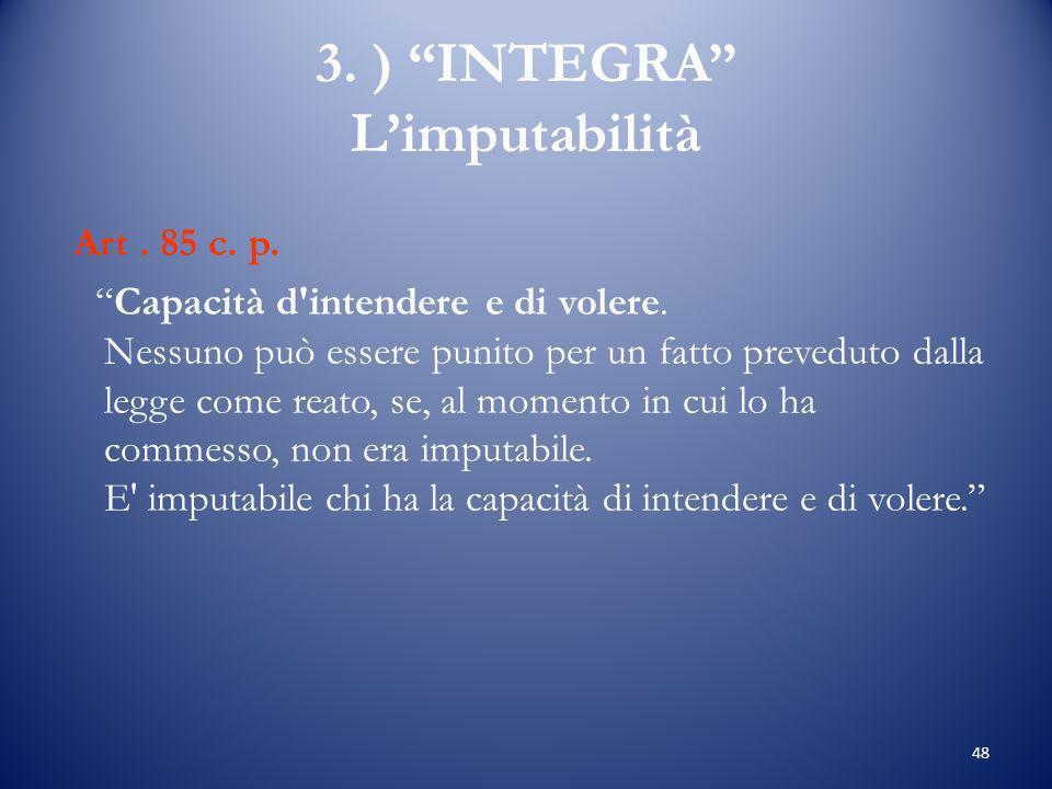 48 3.) INTEGRA Limputabilità Art. 85 c. p. Capacità d intendere e di volere.