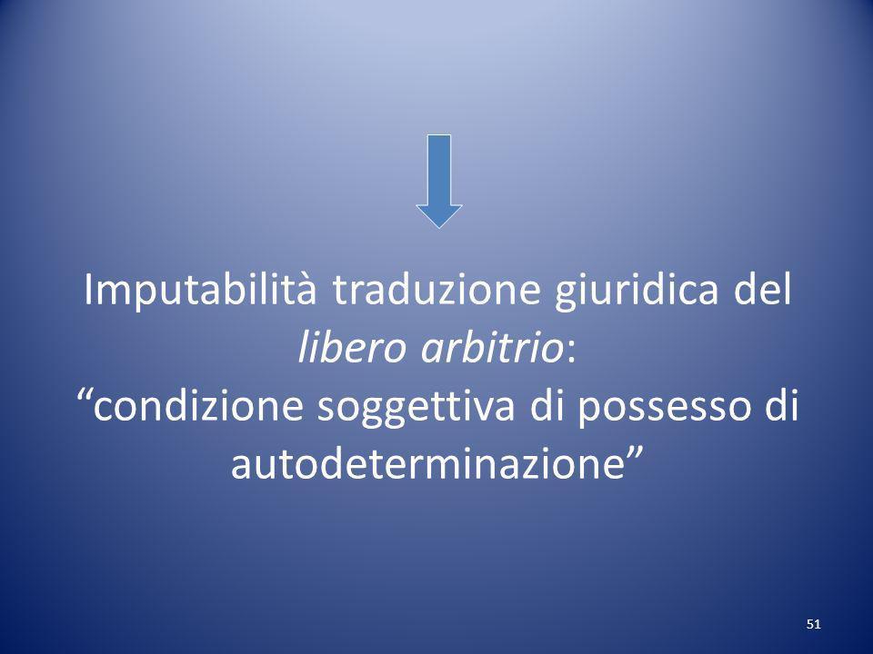 51 Imputabilità traduzione giuridica del libero arbitrio: condizione soggettiva di possesso di autodeterminazione