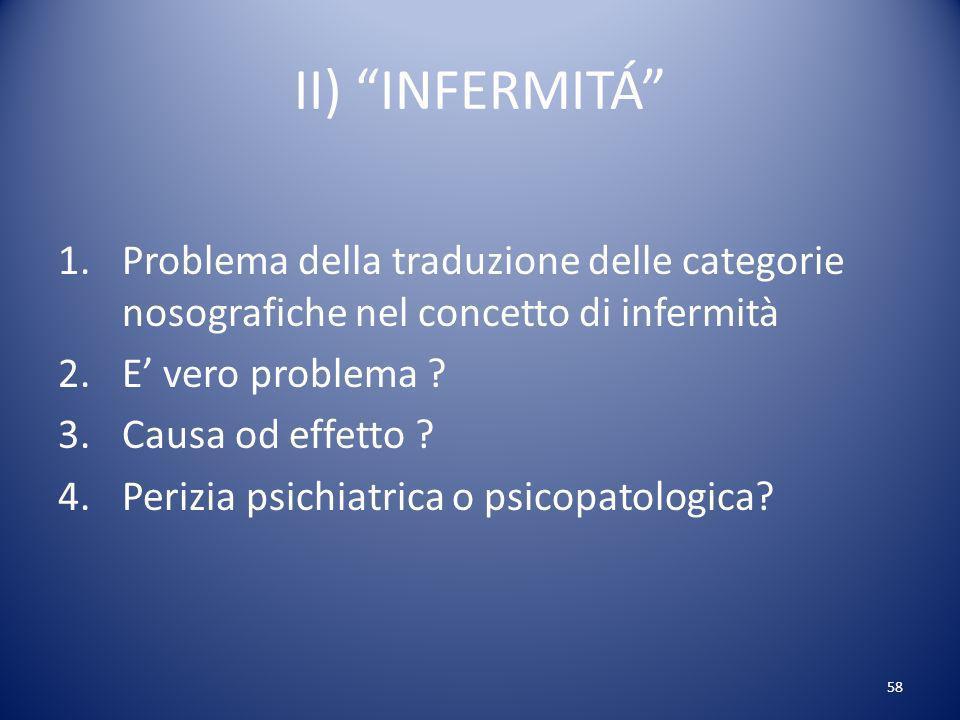 58 II) INFERMITÁ 1.Problema della traduzione delle categorie nosografiche nel concetto di infermità 2.E vero problema .