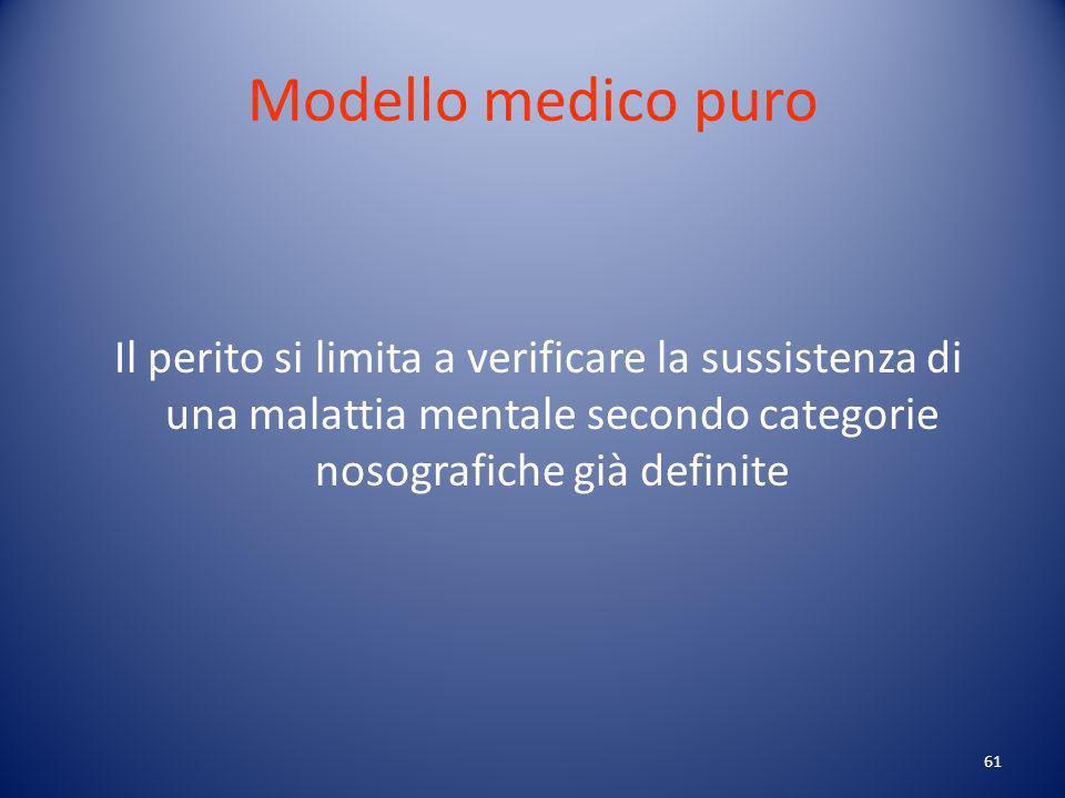61 Modello medico puro Il perito si limita a verificare la sussistenza di una malattia mentale secondo categorie nosografiche già definite