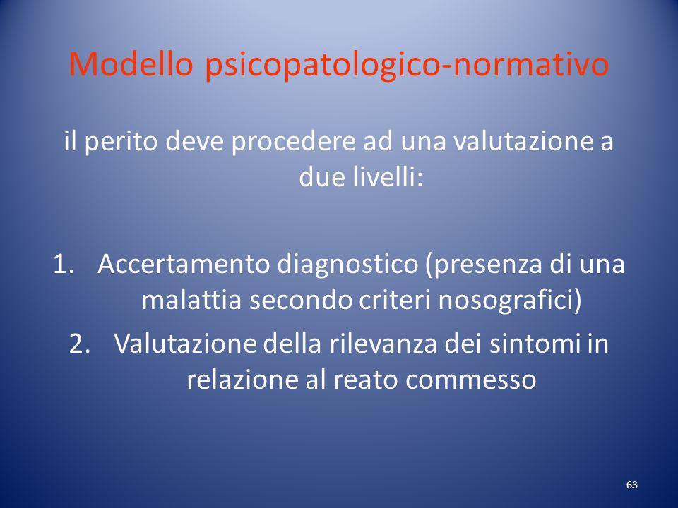 63 Modello psicopatologico-normativo il perito deve procedere ad una valutazione a due livelli: 1.Accertamento diagnostico (presenza di una malattia secondo criteri nosografici) 2.Valutazione della rilevanza dei sintomi in relazione al reato commesso