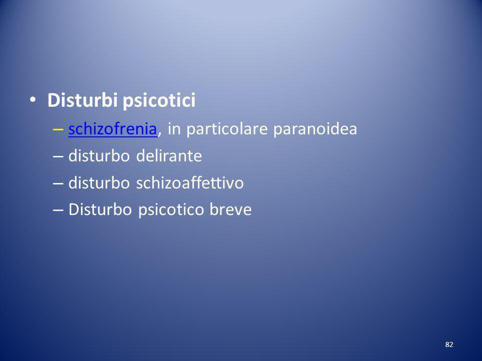 Disturbi psicotici – schizofrenia, in particolare paranoidea schizofrenia – disturbo delirante – disturbo schizoaffettivo – Disturbo psicotico breve 82