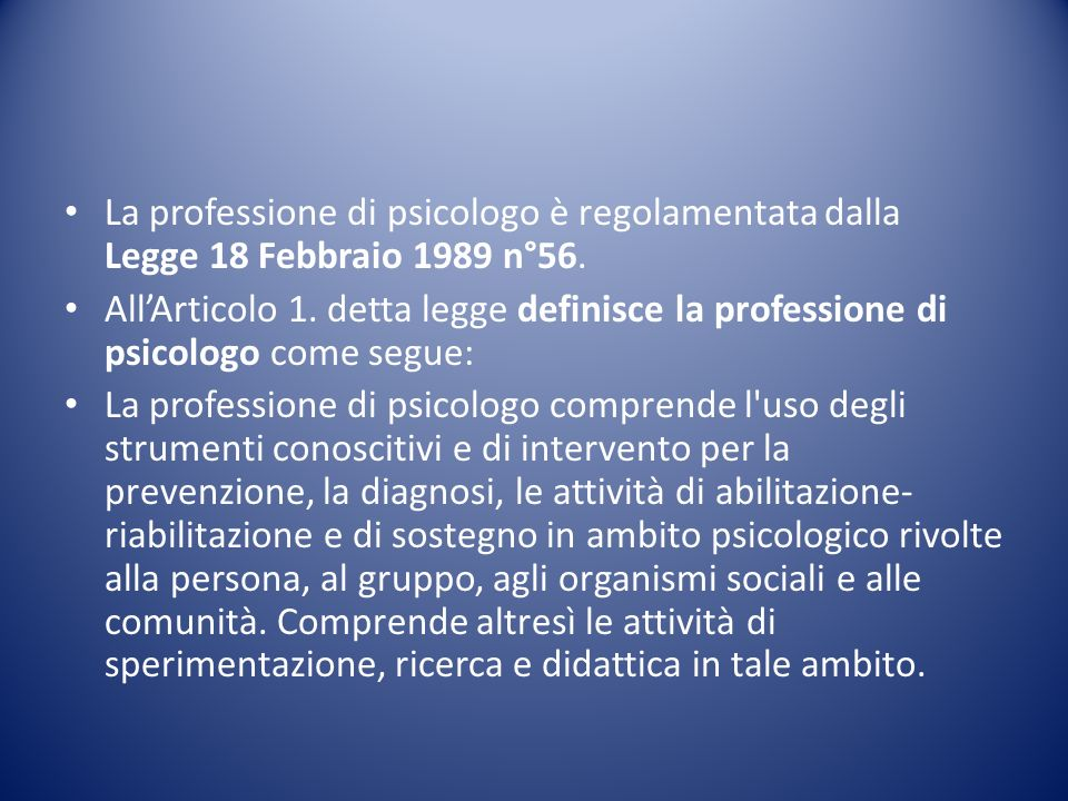 Larticolo 2 di detta legge prescrive che: Per esercitare la professione di psicologo è necessario aver conseguito l abilitazione in psicologia mediante l esame di Stato ed essere iscritto nell apposito albo professionale.