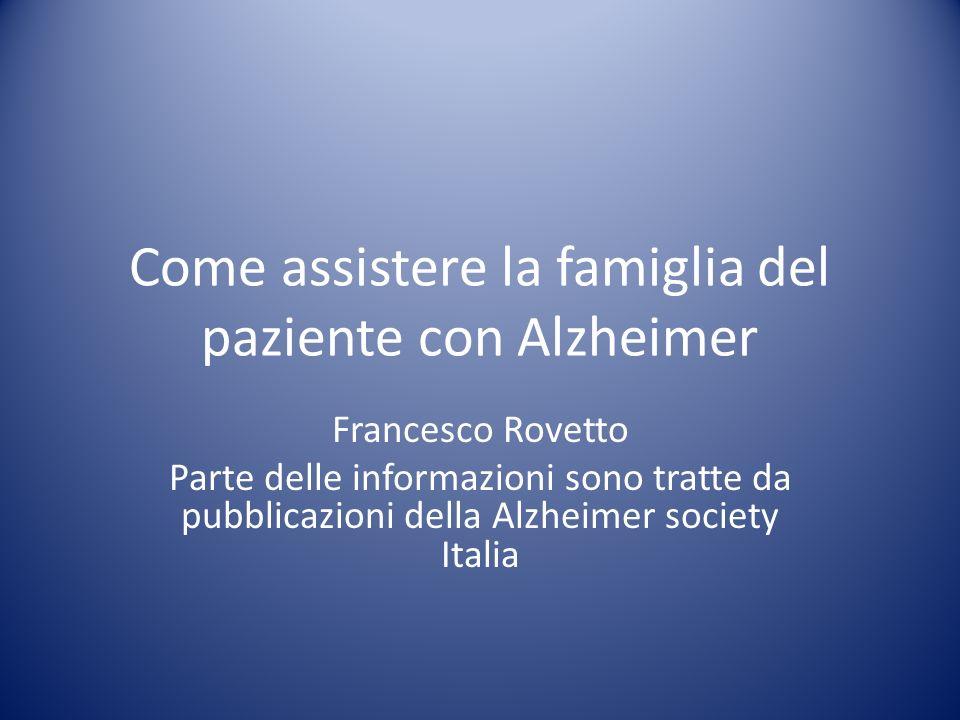 Come assistere la famiglia del paziente con Alzheimer Francesco Rovetto Parte delle informazioni sono tratte da pubblicazioni della Alzheimer society