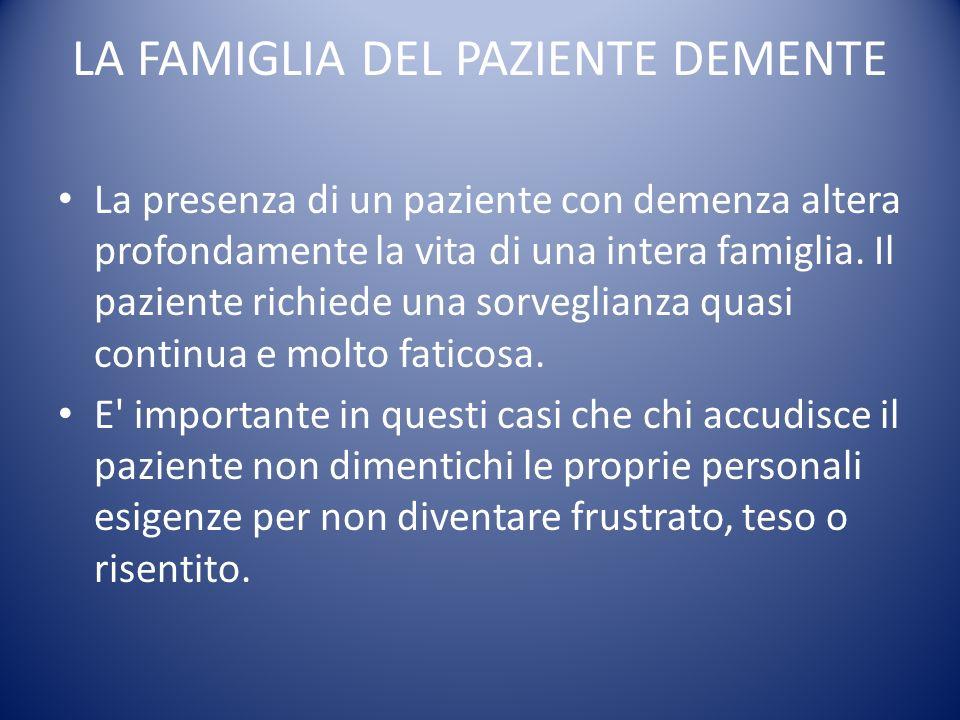 LA FAMIGLIA DEL PAZIENTE DEMENTE La presenza di un paziente con demenza altera profondamente la vita di una intera famiglia. Il paziente richiede una