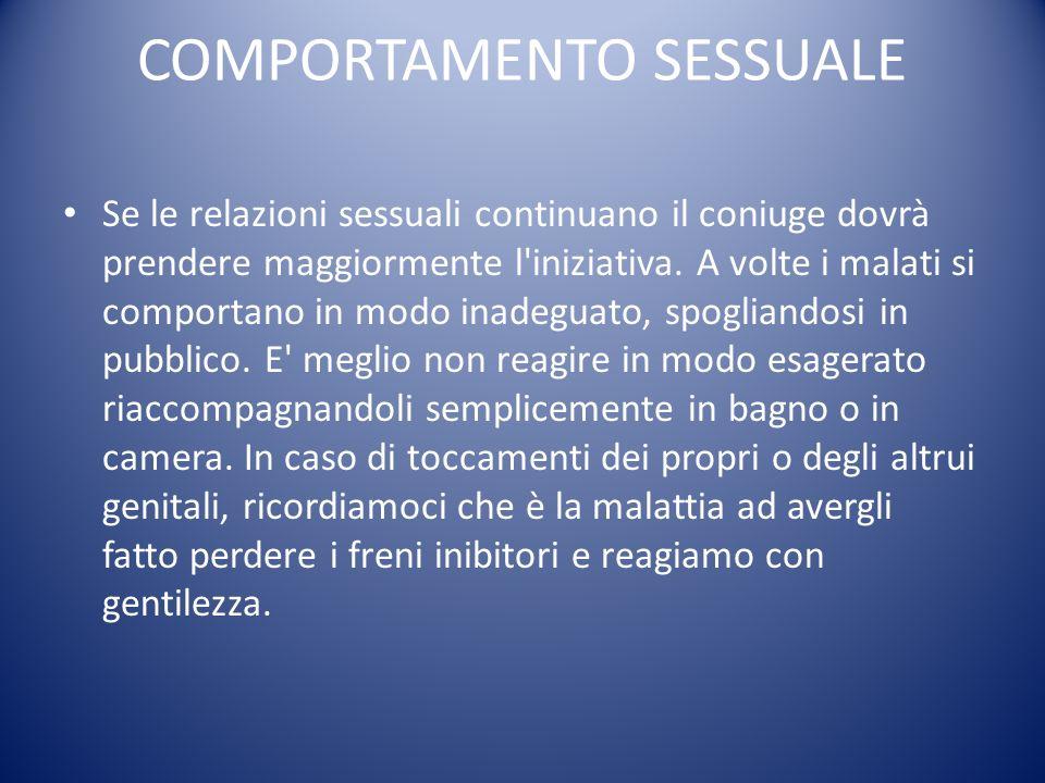 COMPORTAMENTO SESSUALE Se le relazioni sessuali continuano il coniuge dovrà prendere maggiormente l'iniziativa. A volte i malati si comportano in modo