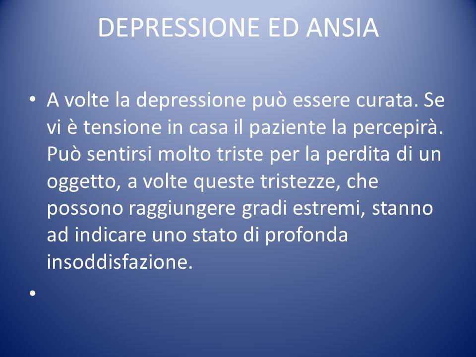 DEPRESSIONE ED ANSIA A volte la depressione può essere curata. Se vi è tensione in casa il paziente la percepirà. Può sentirsi molto triste per la per