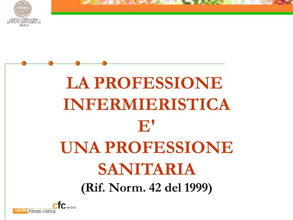 AZIENDA OSPEDALIERA ISTITUTI OSPITALIERI DI VERONA LA PROFESSIONE INFERMIERISTICA E' UNA PROFESSIONE SANITARIA (Rif. Norm. 42 del 1999)