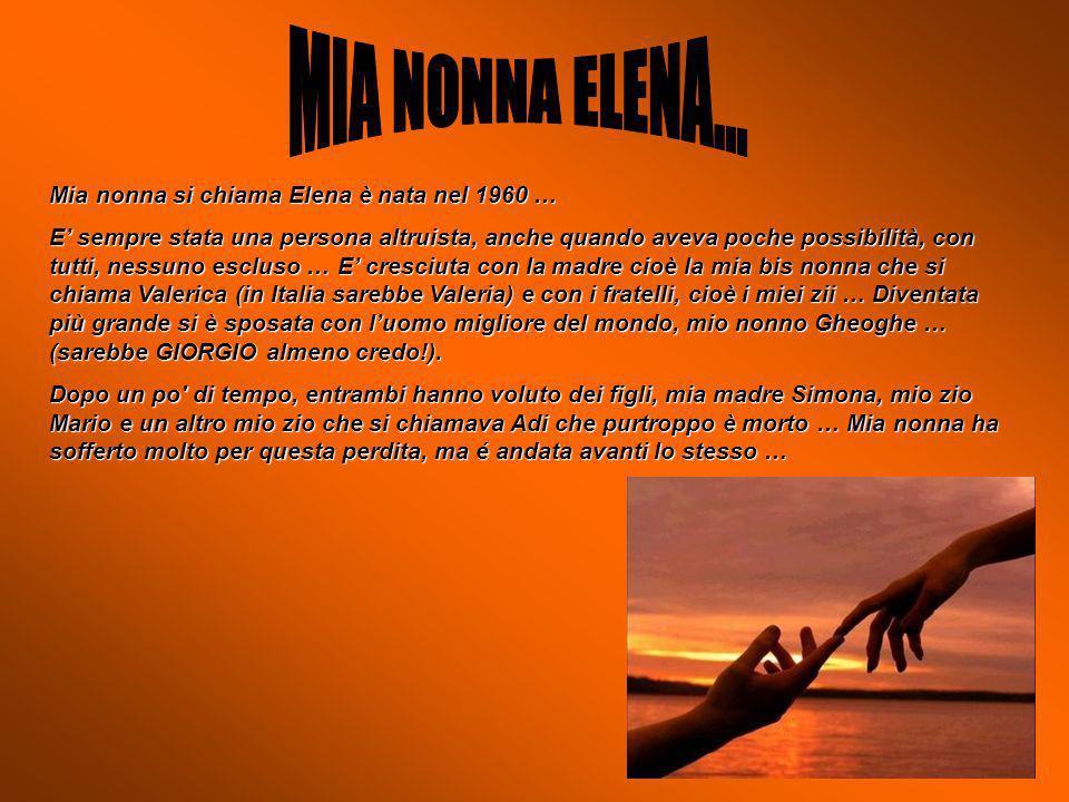 Mia nonna si chiama Elena è nata nel 1960 … E sempre stata una persona altruista, anche quando aveva poche possibilità, con tutti, nessuno escluso … E