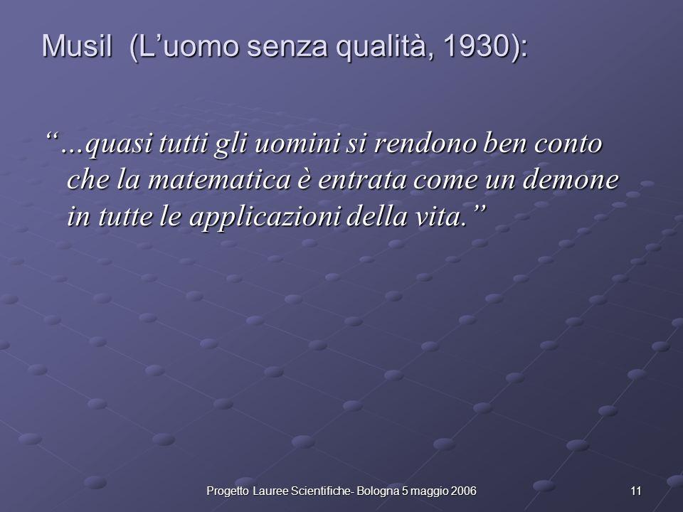 11Progetto Lauree Scientifiche- Bologna 5 maggio 2006 Musil (Luomo senza qualità, 1930): …quasi tutti gli uomini si rendono ben conto che la matematic