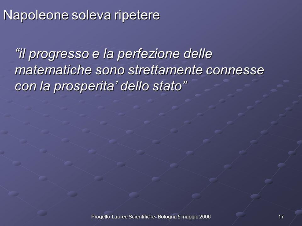 17Progetto Lauree Scientifiche- Bologna 5 maggio 2006 Napoleone soleva ripetere il progresso e la perfezione delle matematiche sono strettamente conne