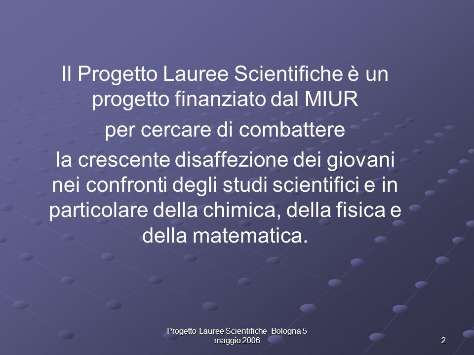Progetto Lauree Scientifiche- Bologna 5 maggio 2006 2 Il Progetto Lauree Scientifiche è un progetto finanziato dal MIUR per cercare di combattere la c