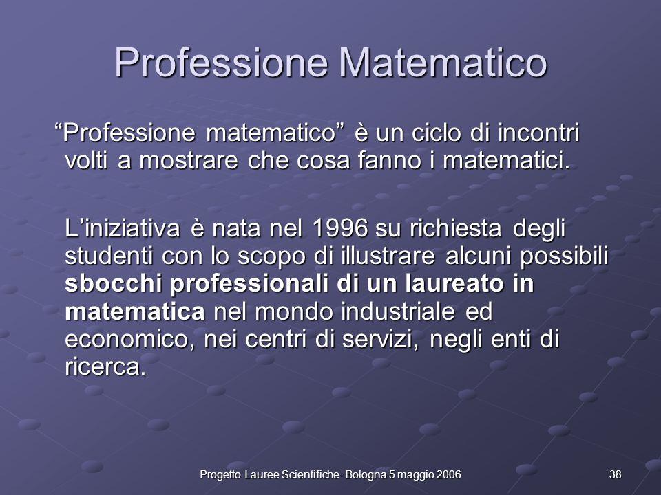 38Progetto Lauree Scientifiche- Bologna 5 maggio 2006 Professione Matematico Professione matematico è un ciclo di incontri volti a mostrare che cosa f
