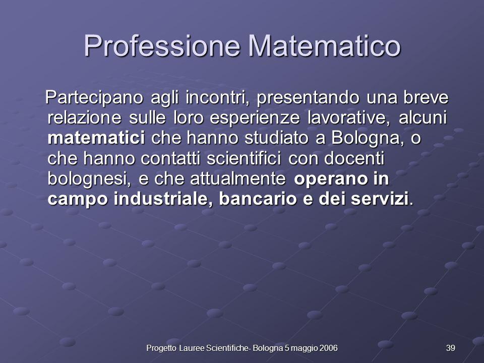 39Progetto Lauree Scientifiche- Bologna 5 maggio 2006 Professione Matematico Partecipano agli incontri, presentando una breve relazione sulle loro esp