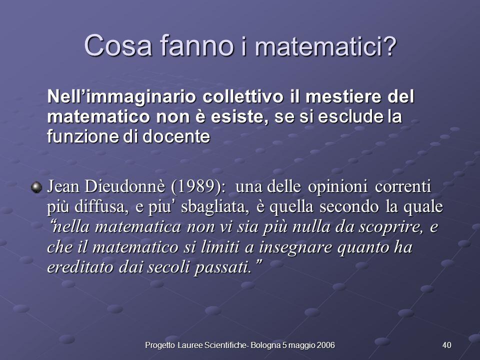 40Progetto Lauree Scientifiche- Bologna 5 maggio 2006 Cosa fanno i matematici? Nellimmaginario collettivo il mestiere del matematico non è esiste, se