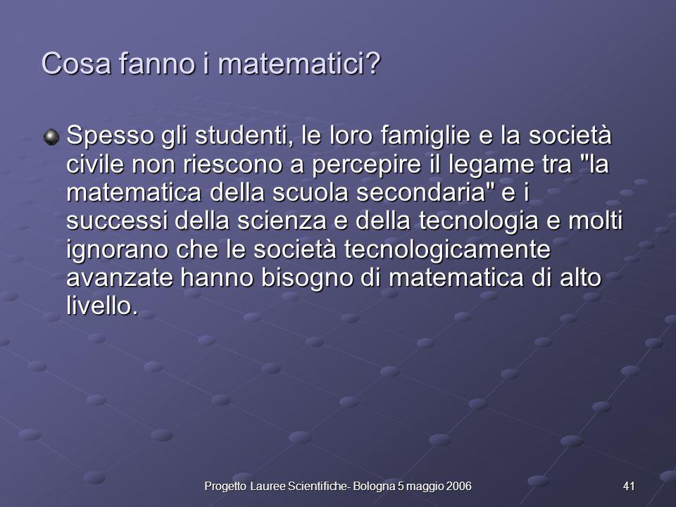 41Progetto Lauree Scientifiche- Bologna 5 maggio 2006 Cosa fanno i matematici? Spesso gli studenti, le loro famiglie e la società civile non riescono