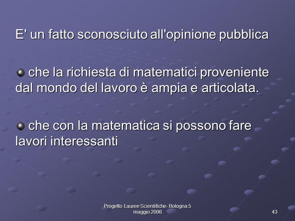 Progetto Lauree Scientifiche- Bologna 5 maggio 2006 43 E' un fatto sconosciuto all'opinione pubblica che la richiesta di matematici proveniente dal mo