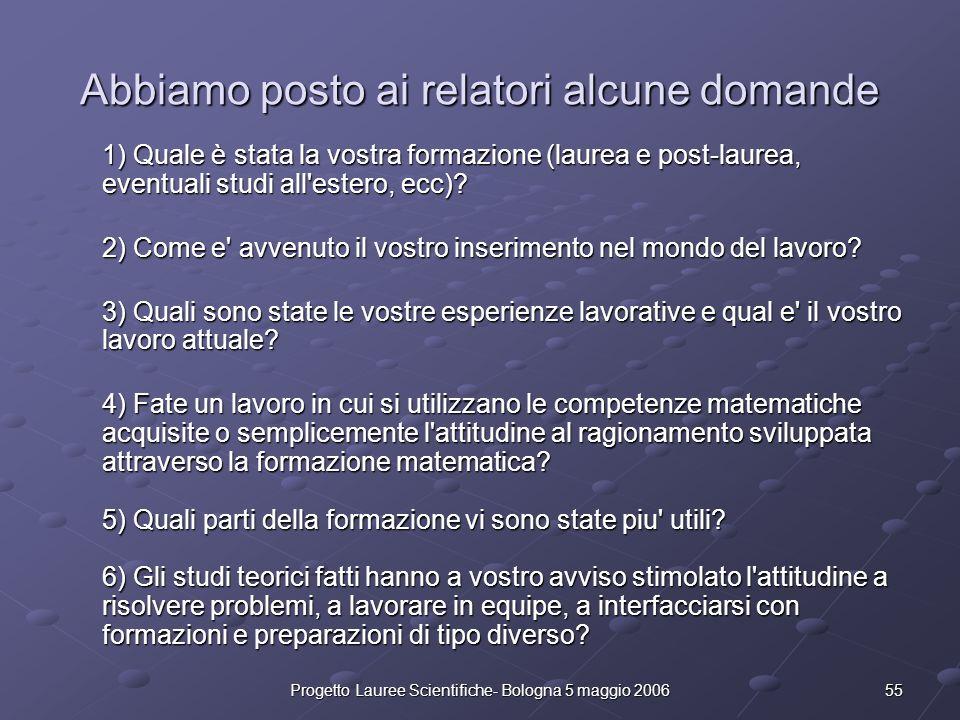 55Progetto Lauree Scientifiche- Bologna 5 maggio 2006 Abbiamo posto ai relatori alcune domande 1) Quale è stata la vostra formazione (laurea e post-la