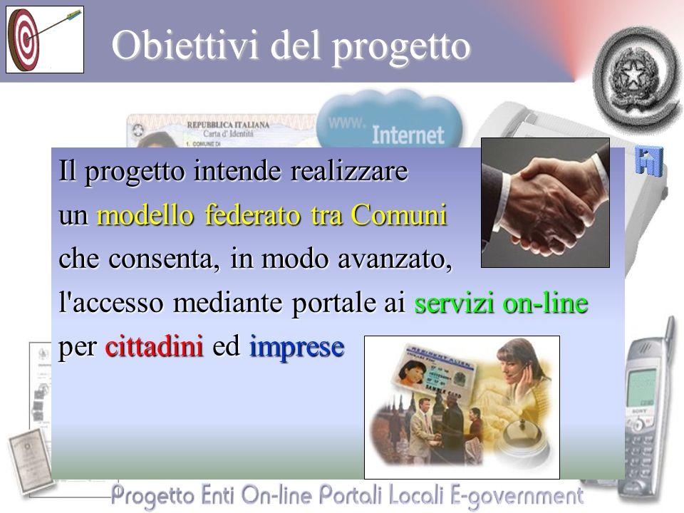 Obiettivi del progetto Il progetto intende realizzare un modello federato tra Comuni che consenta, in modo avanzato, l accesso mediante portale ai servizi on-line per cittadini ed imprese