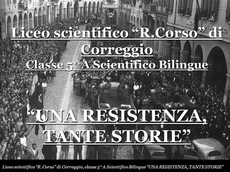 Liceo scientifico R.Corso di Correggio Classe 5^A Scientifico Bilingue UNA RESISTENZA, TANTE STORIE Liceo scientifico R. Corso di Correggio, classe 5^