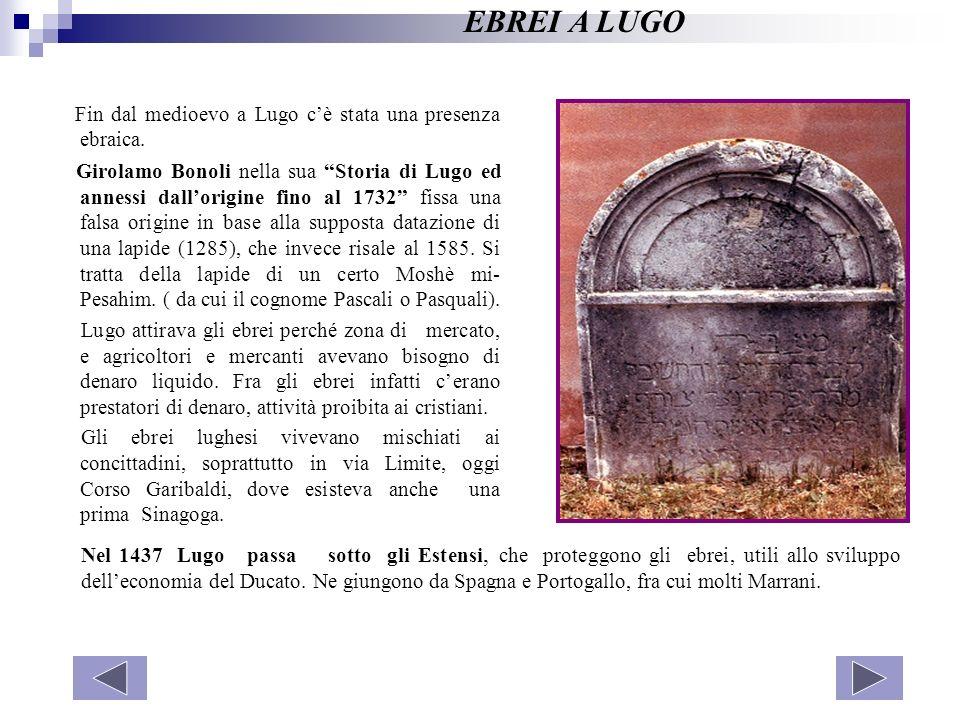 Fin dal medioevo a Lugo cè stata una presenza ebraica. Girolamo Bonoli nella sua Storia di Lugo ed annessi dallorigine fino al 1732 fissa una falsa or