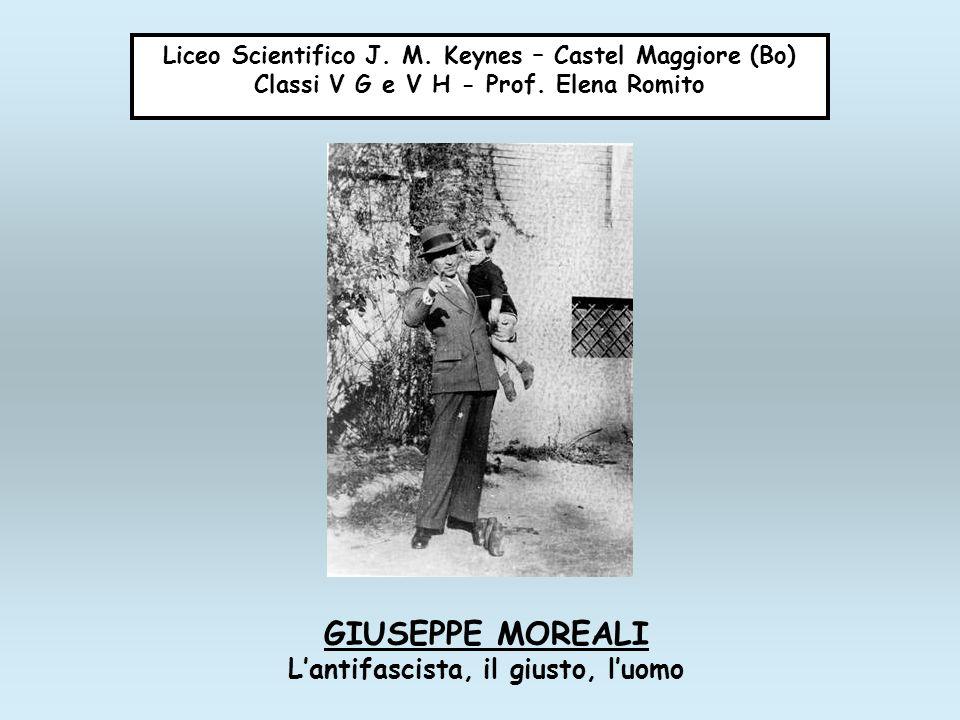 Liceo Scientifico J. M. Keynes – Castel Maggiore (Bo) Classi V G e V H - Prof. Elena Romito GIUSEPPE MOREALI Lantifascista, il giusto, luomo