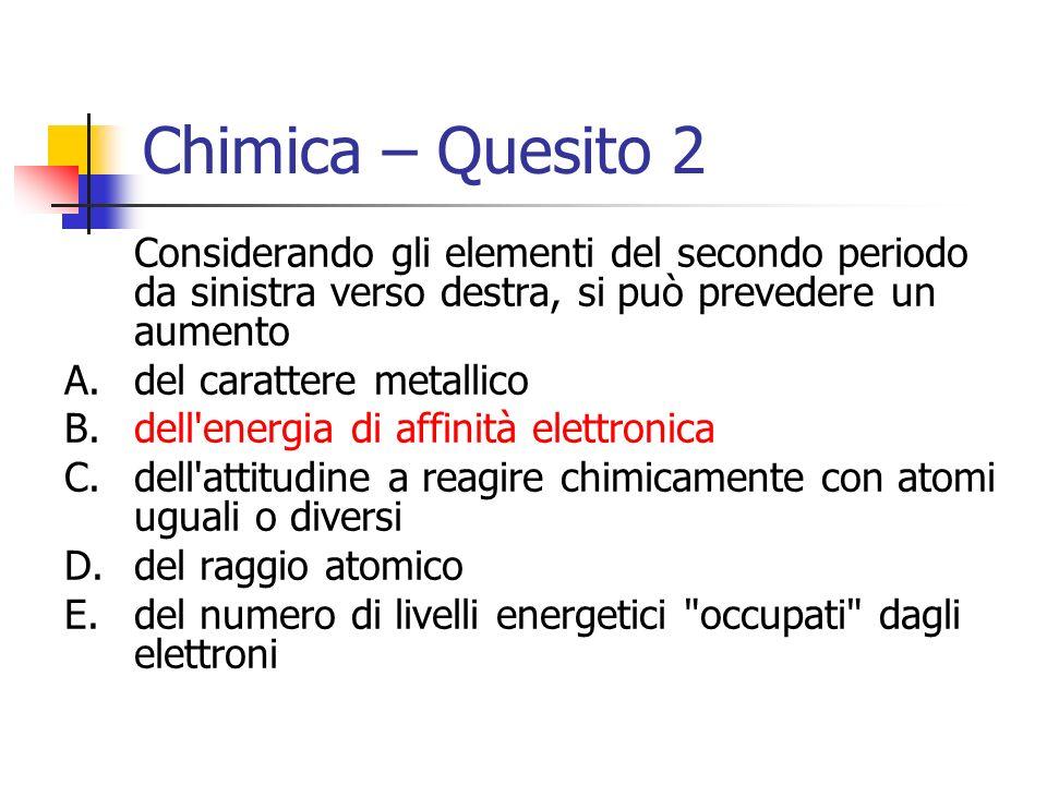 Chimica – Quesito 2 Considerando gli elementi del secondo periodo da sinistra verso destra, si può prevedere un aumento A.del carattere metallico B.de