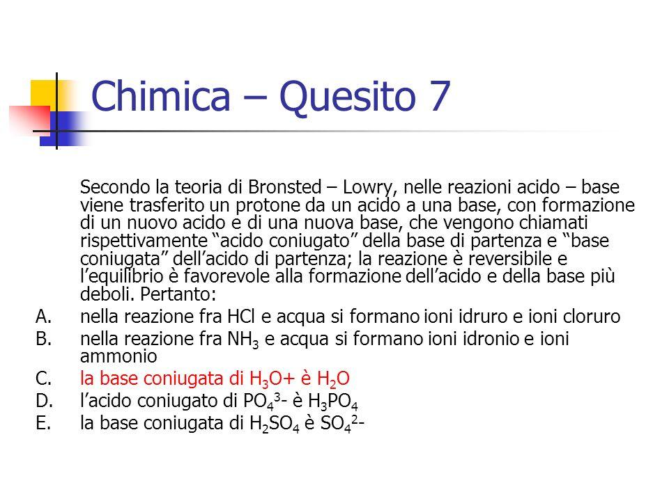 Chimica – Quesito 7 Secondo la teoria di Bronsted – Lowry, nelle reazioni acido – base viene trasferito un protone da un acido a una base, con formazi