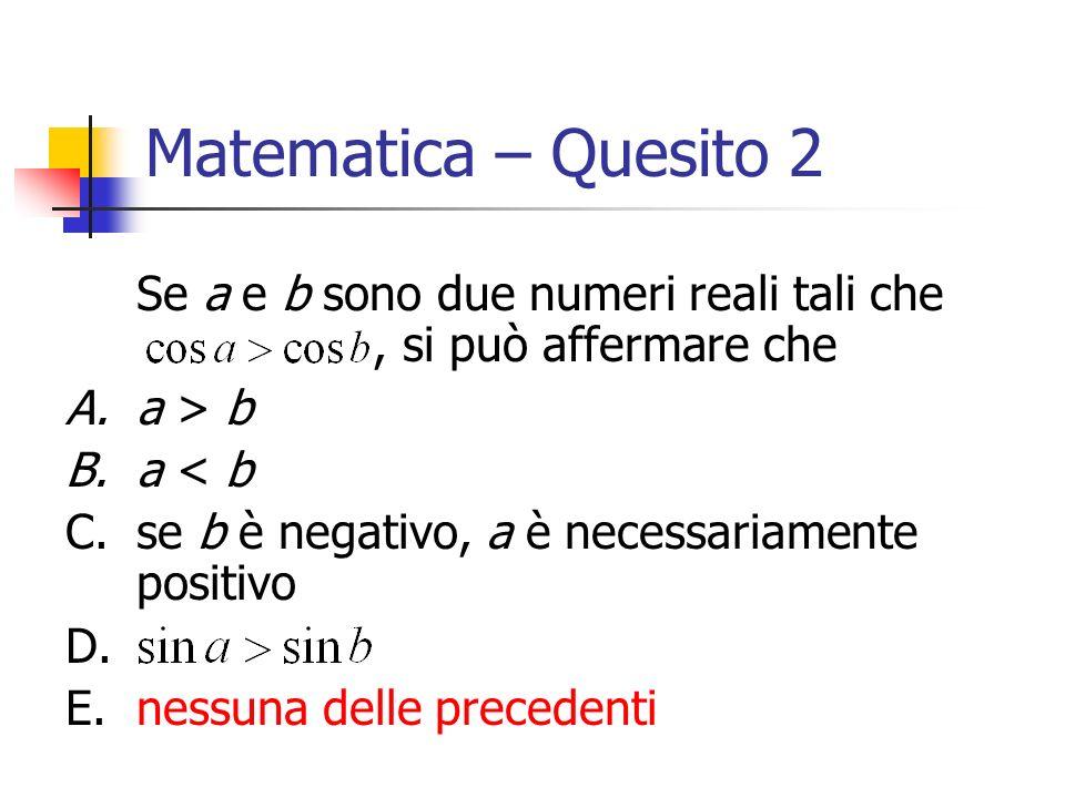 Matematica – Quesito 2 Se a e b sono due numeri reali tali che, si può affermare che A.a > b B.a < b C.se b è negativo, a è necessariamente positivo D