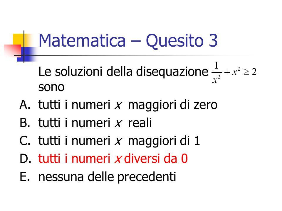 Matematica – Quesito 3 Le soluzioni della disequazione sono A.tutti i numeri x maggiori di zero B.tutti i numeri x reali C.tutti i numeri x maggiori d