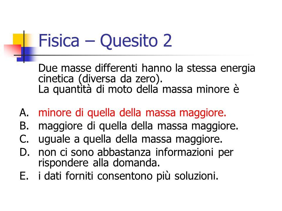 Fisica – Quesito 2 Due masse differenti hanno la stessa energia cinetica (diversa da zero). La quantità di moto della massa minore è A.minore di quell