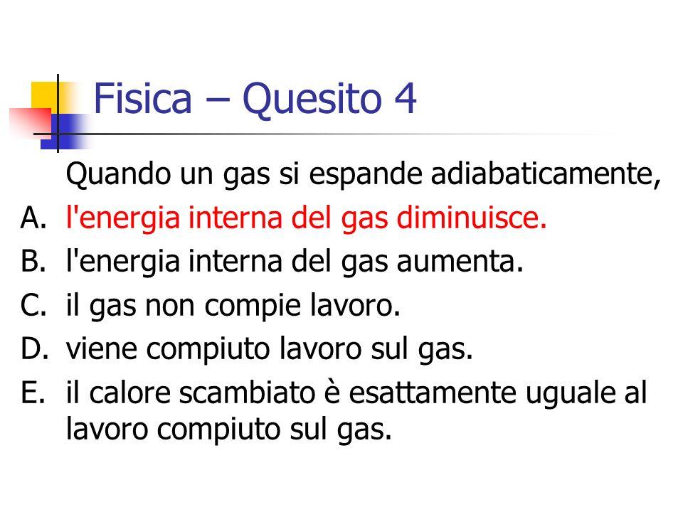 Fisica – Quesito 4 Quando un gas si espande adiabaticamente, A.l'energia interna del gas diminuisce. B.l'energia interna del gas aumenta. C.il gas non
