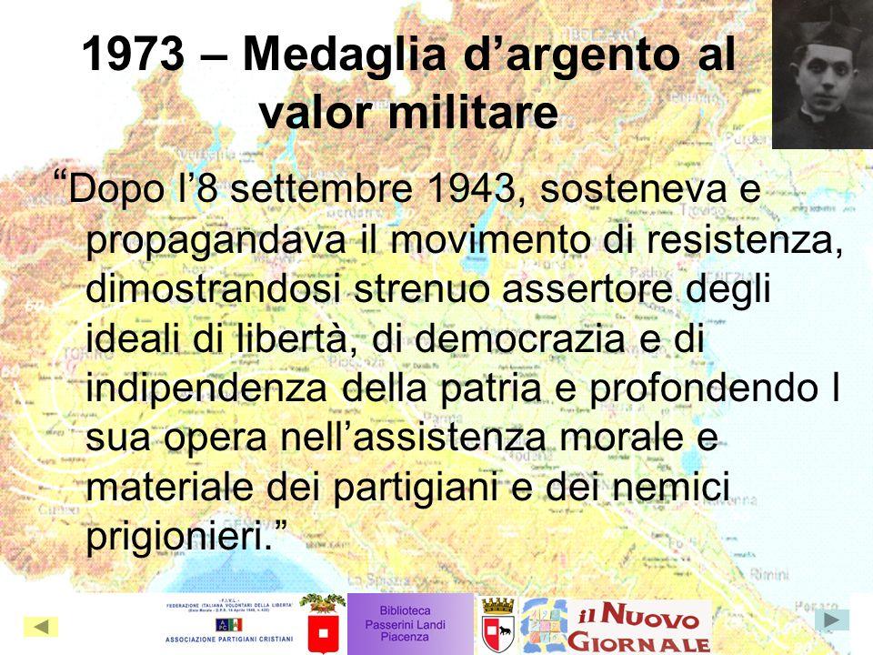 1973 – Medaglia dargento al valor militare Dopo l8 settembre 1943, sosteneva e propagandava il movimento di resistenza, dimostrandosi strenuo assertor
