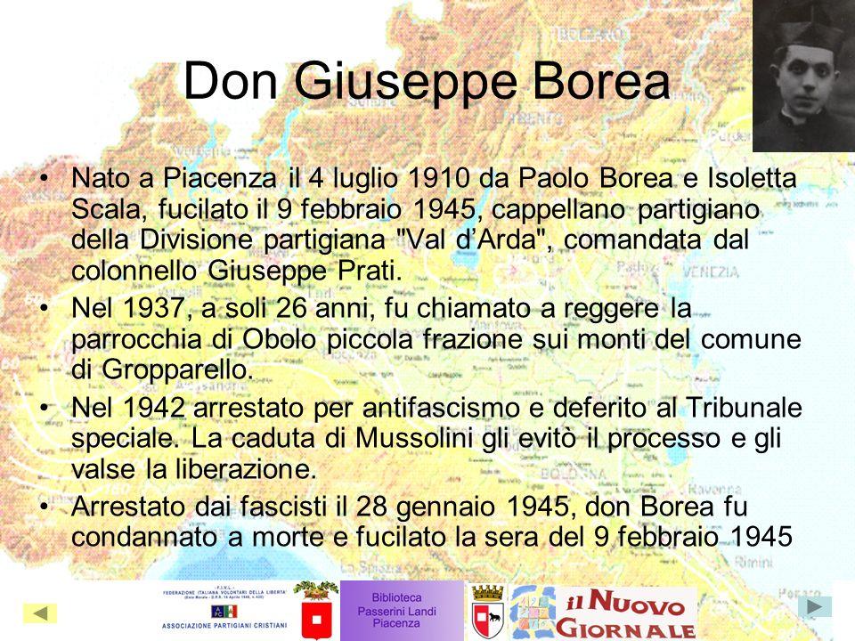 Don Giuseppe Borea Nato a Piacenza il 4 luglio 1910 da Paolo Borea e Isoletta Scala, fucilato il 9 febbraio 1945, cappellano partigiano della Divisione partigiana Val dArda , comandata dal colonnello Giuseppe Prati.