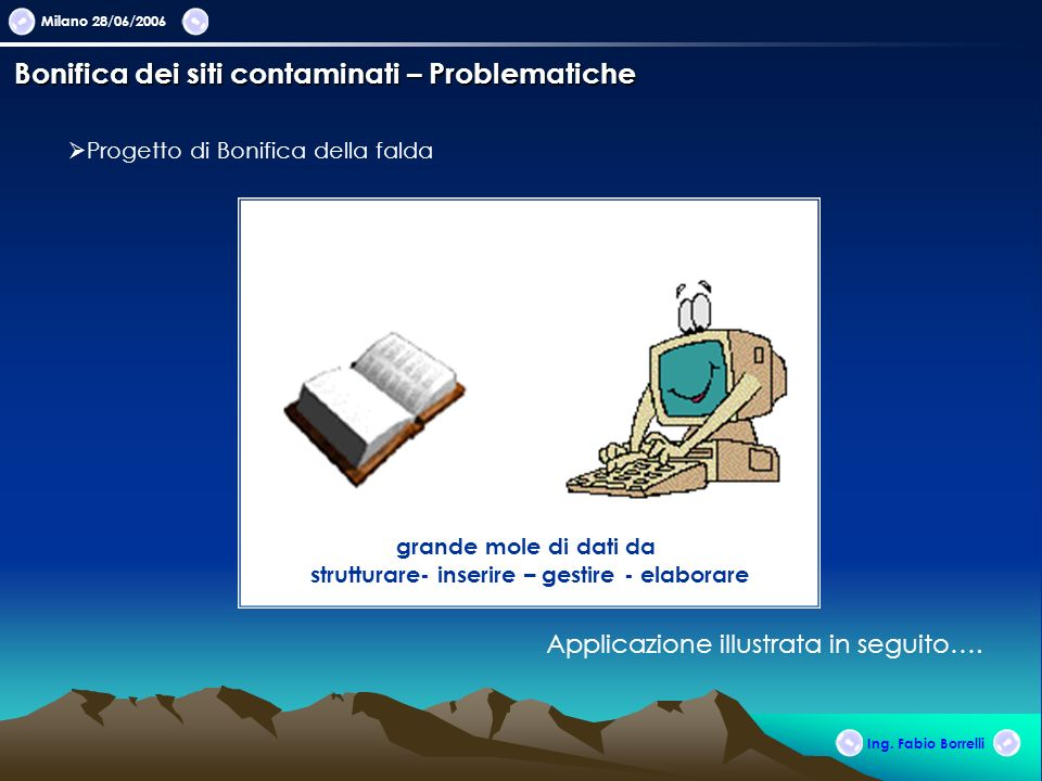grande mole di dati da strutturare- inserire – gestire - elaborare Milano 28/06/2006 Ing. Fabio Borrelli Bonifica dei siti contaminati – Problematiche