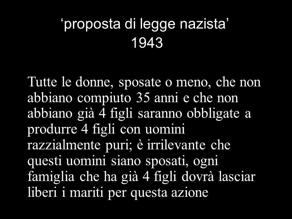 proposta di legge nazista 1943 Tutte le donne, sposate o meno, che non abbiano compiuto 35 anni e che non abbiano già 4 figli saranno obbligate a prod
