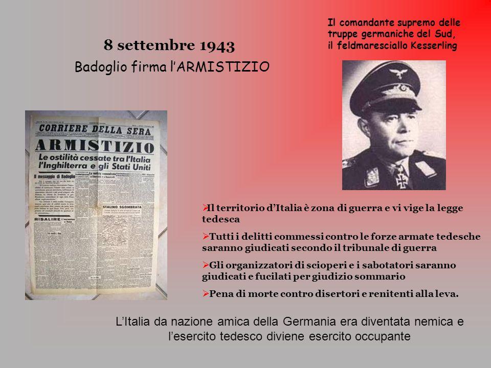 8 settembre 1943 Badoglio firma lARMISTIZIO Il territorio dItalia è zona di guerra e vi vige la legge tedesca Tutti i delitti commessi contro le forze
