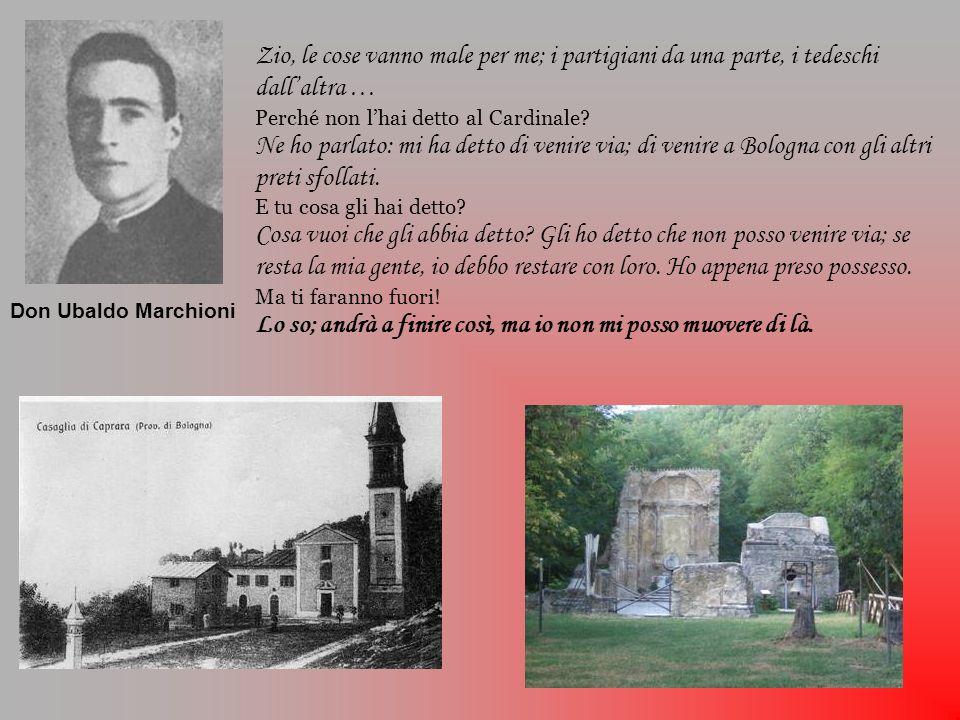 29 settembre 1944 Circa un centinaio di persone cercano rifugio nella chiesa di Casaglia Arriva anche don Ubaldo, cerca di confortare e invita alla preghiera Don Ubaldo viene ricondotto in chiesa e ucciso ai piedi dellaltare Giungono i nazisti …..… don Ubaldo discute ….