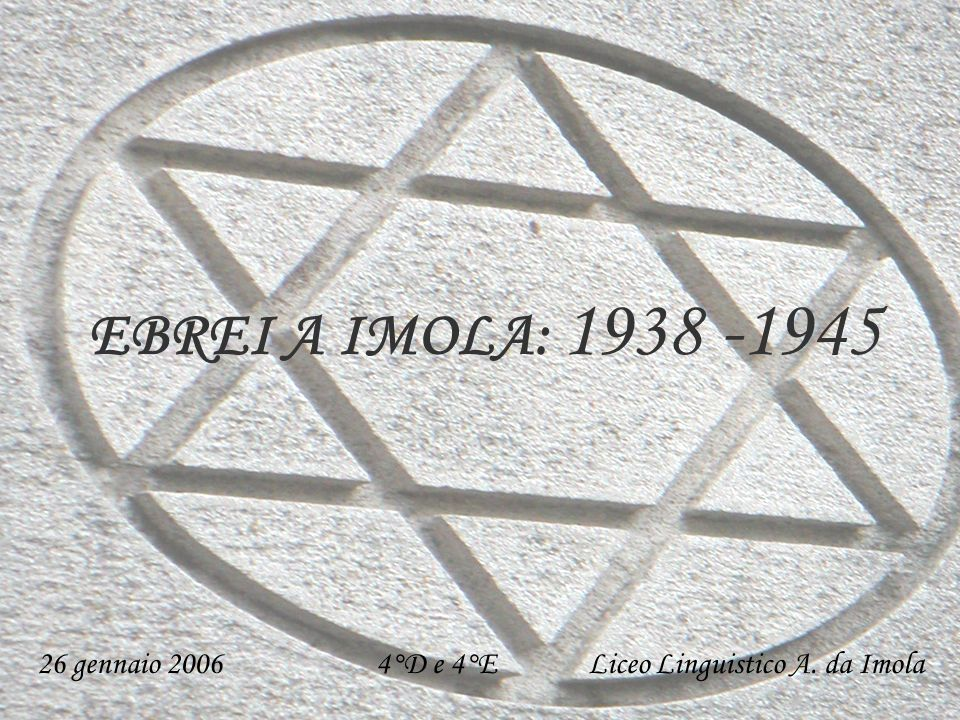 26 gennaio 2006 4°D e 4°E Liceo Linguistico A. da Imola EBREI A IMOLA: 1938 -1945